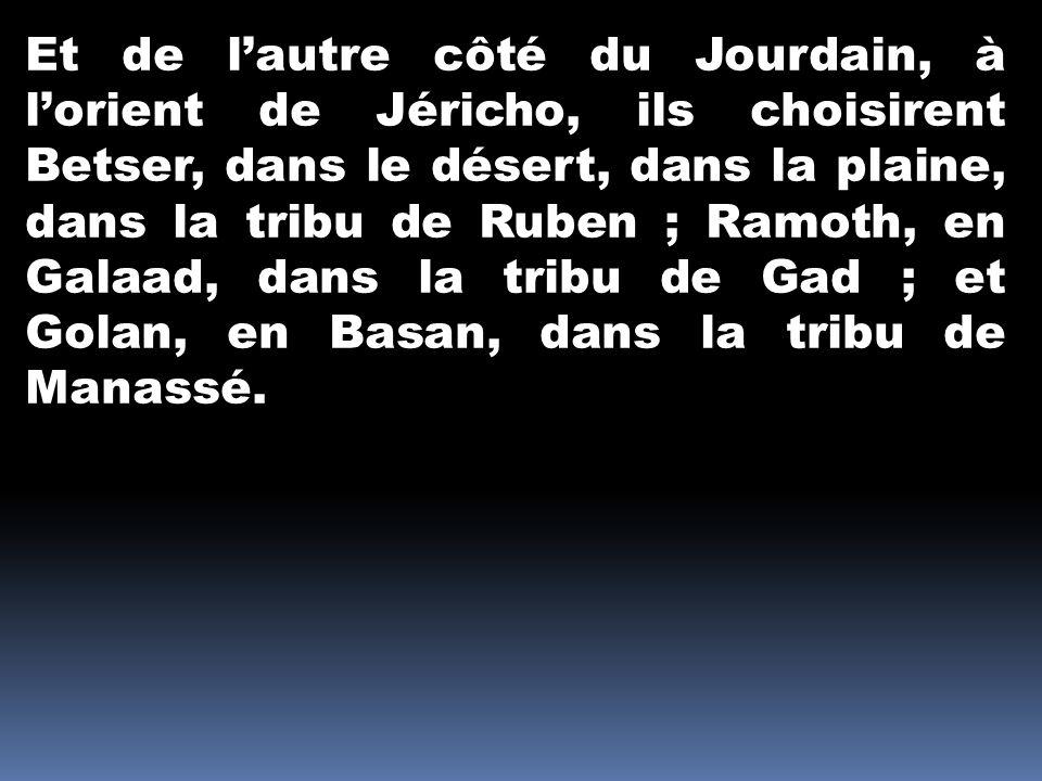 Et de lautre côté du Jourdain, à lorient de Jéricho, ils choisirent Betser, dans le désert, dans la plaine, dans la tribu de Ruben ; Ramoth, en Galaad