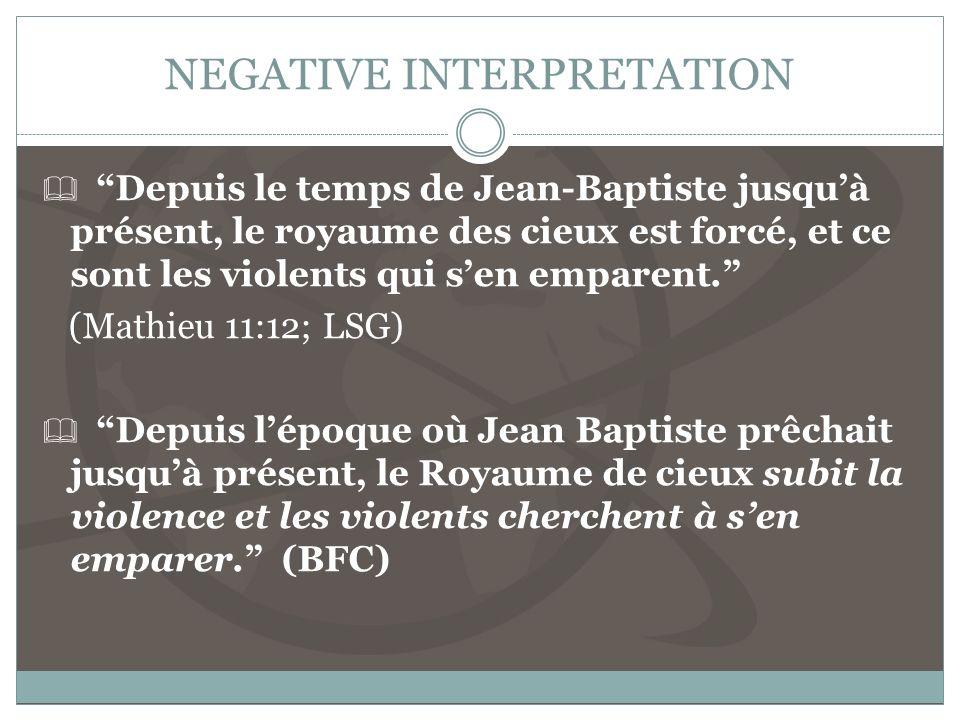 NEGATIVE INTERPRETATION Depuis le temps de Jean-Baptiste jusquà présent, le royaume des cieux est forcé, et ce sont les violents qui sen emparent.