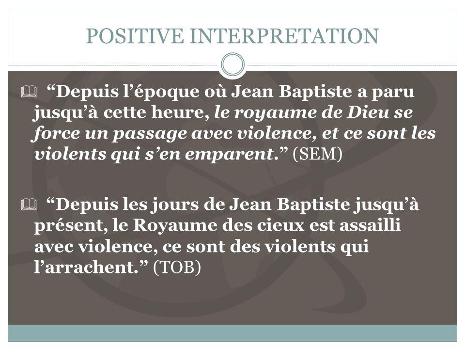 POSITIVE INTERPRETATION Depuis lépoque où Jean Baptiste a paru jusquà cette heure, le royaume de Dieu se force un passage avec violence, et ce sont les violents qui sen emparent.