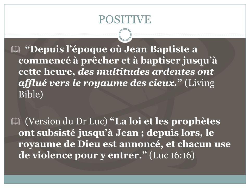 POSITIVE Depuis lépoque où Jean Baptiste a commencé à prêcher et à baptiser jusquà cette heure, des multitudes ardentes ont afflué vers le royaume des cieux.