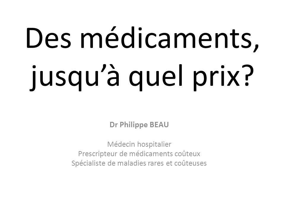 Des médicaments, jusquà quel prix? Dr Philippe BEAU Médecin hospitalier Prescripteur de médicaments coûteux Spécialiste de maladies rares et coûteuses