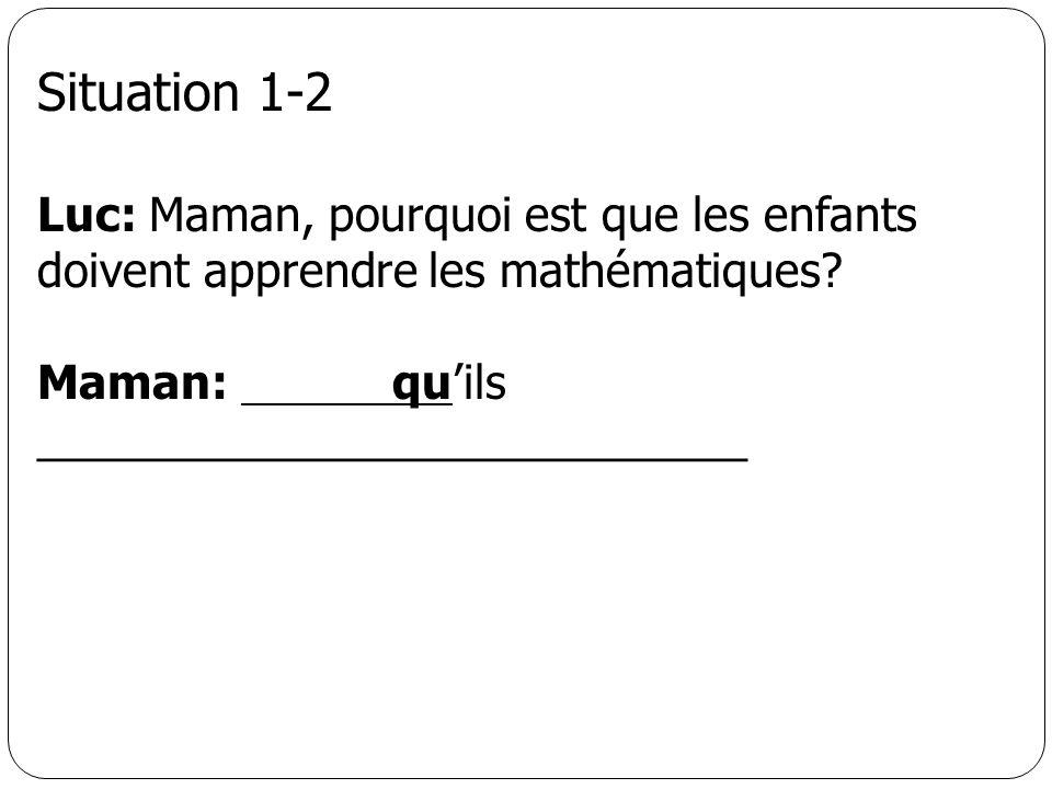 Situation 1-2 Luc: Maman, pourquoi est que les enfants doivent apprendre les mathématiques? Maman: quils ____________________________