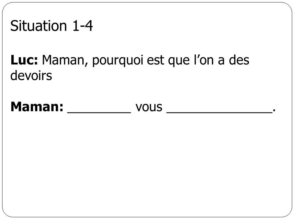 Situation 1-4 Luc: Maman, pourquoi est que lon a des devoirs Maman: _________ vous _______________.