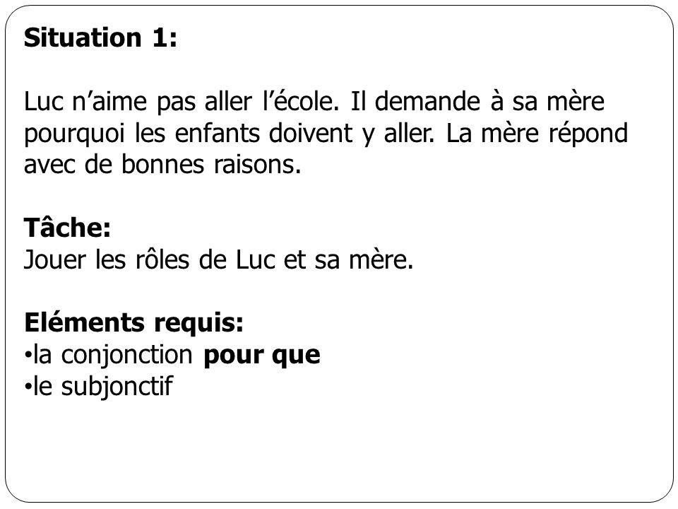Situation 1: Luc naime pas aller lécole. Il demande à sa mère pourquoi les enfants doivent y aller. La mère répond avec de bonnes raisons. Tâche: Joue