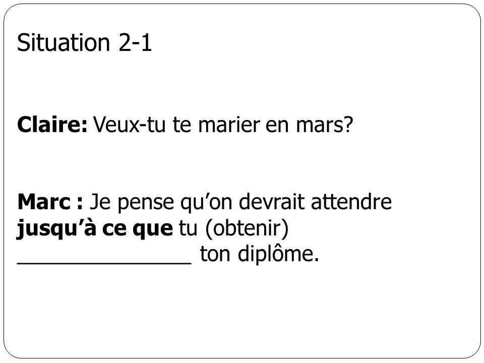 Situation 2-1 Claire: Veux-tu te marier en mars? Marc : Je pense quon devrait attendre jusquà ce que tu (obtenir) _______________ ton diplôme.