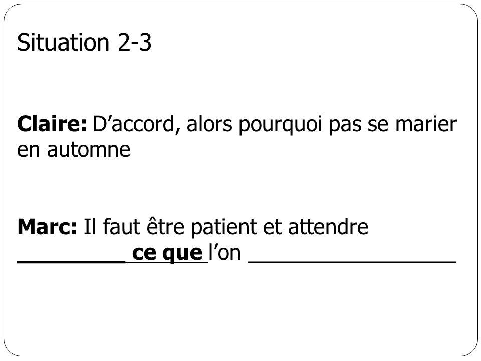 Situation 2-3 Claire: Daccord, alors pourquoi pas se marier en automne Marc: Il faut être patient et attendre ________ ce que lon __________________
