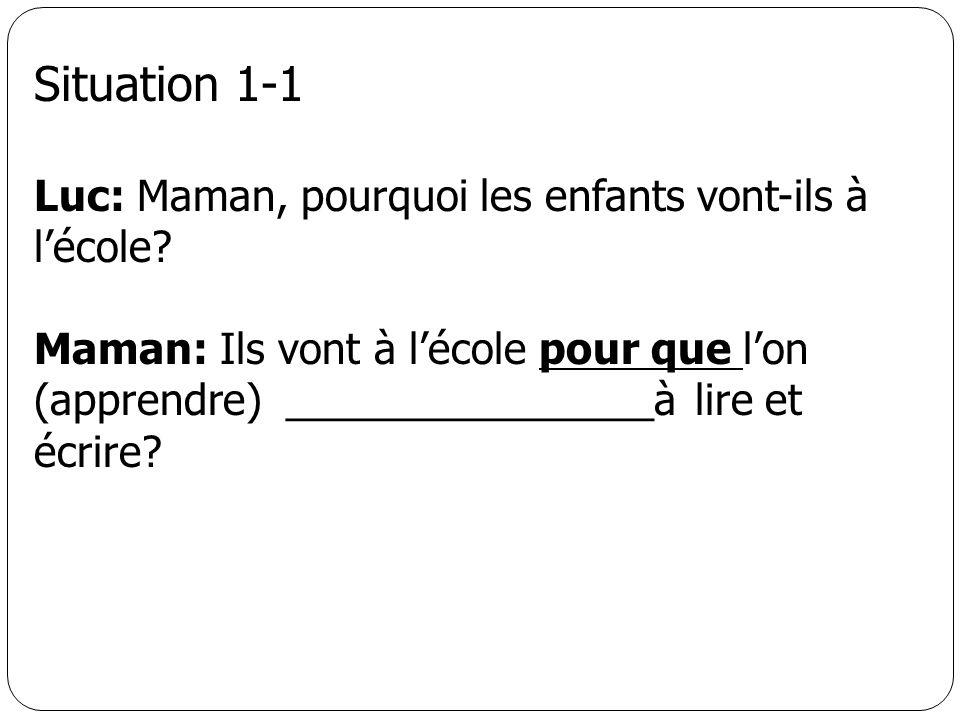Situation 1-1 Luc: Maman, pourquoi les enfants vont-ils à lécole? Maman: Ils vont à lécole pour que lon (apprendre) ________________à lire et écrire?