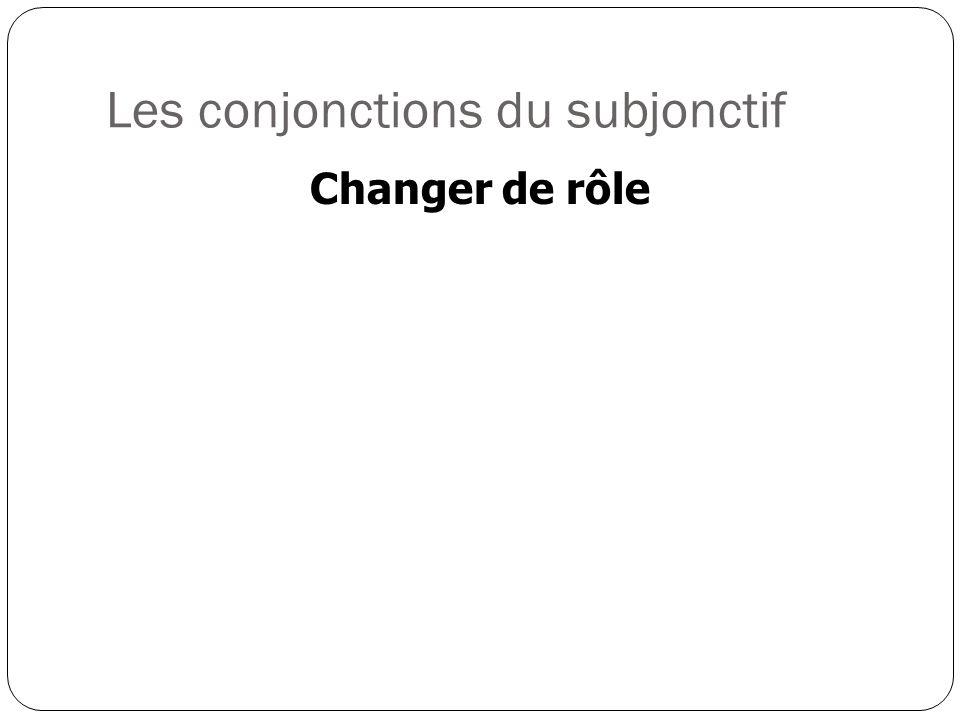 Les conjonctions du subjonctif Changer de rôle