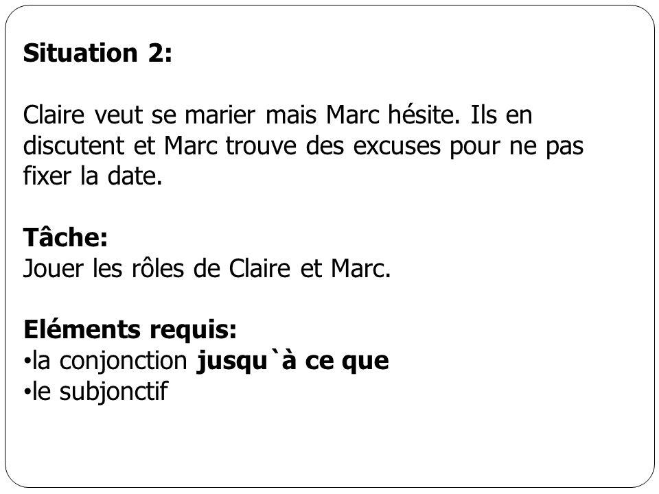 Situation 2: Claire veut se marier mais Marc hésite. Ils en discutent et Marc trouve des excuses pour ne pas fixer la date. Tâche: Jouer les rôles de