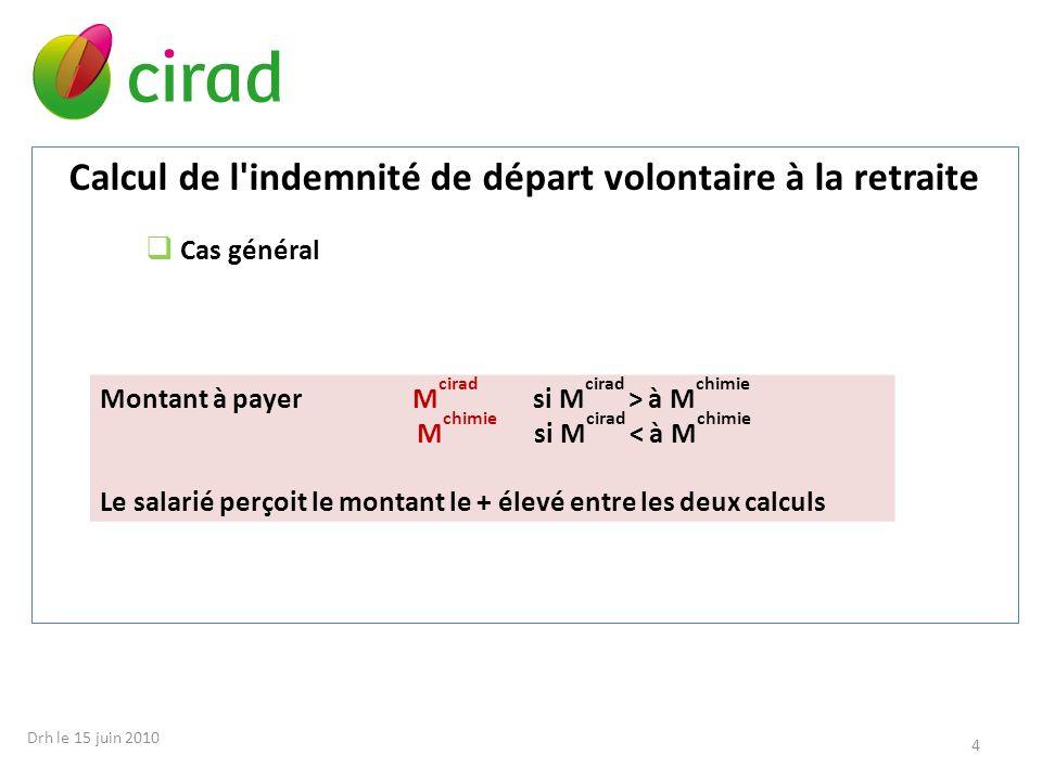 Calcul de l'indemnité de départ volontaire à la retraite Cas général Montant à payer M cirad si M cirad > à M chimie M chimie si M cirad < à M chimie
