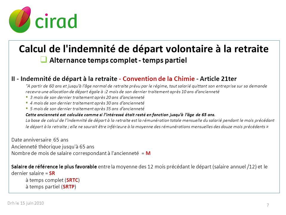 Calcul de l indemnité de départ volontaire à la retraite Alternance temps complet - temps partiel II - Indemnité de départ à la retraite - Convention de la Chimie Indemnité de départ à la retraite = M x SR 1 - période temps complet = M x (SRTC x AM1 / AM) 2 - période à temps partiel = M x (SRTP x AM2 / AM) Montant de l indemnité de départ à la retraite M chimie = 1 + 2 8 Drh le 15 juin 2010