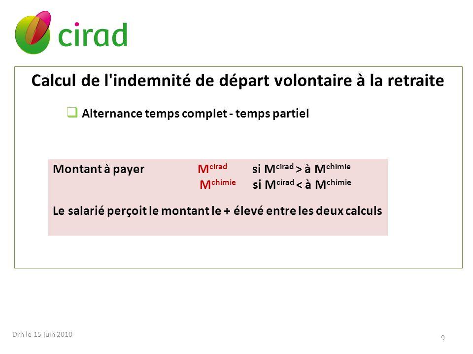 9 Calcul de l'indemnité de départ volontaire à la retraite Alternance temps complet - temps partiel Montant à payer M cirad si M cirad > à M chimie M