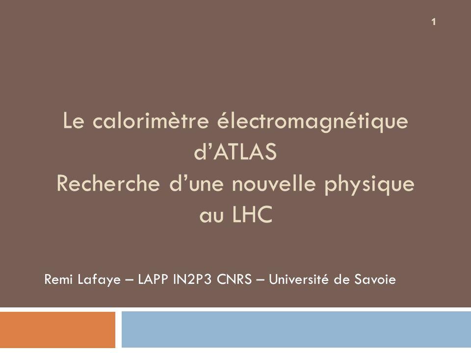 Le calorimètre électromagnétique dATLAS Recherche dune nouvelle physique au LHC Remi Lafaye – LAPP IN2P3 CNRS – Université de Savoie 1