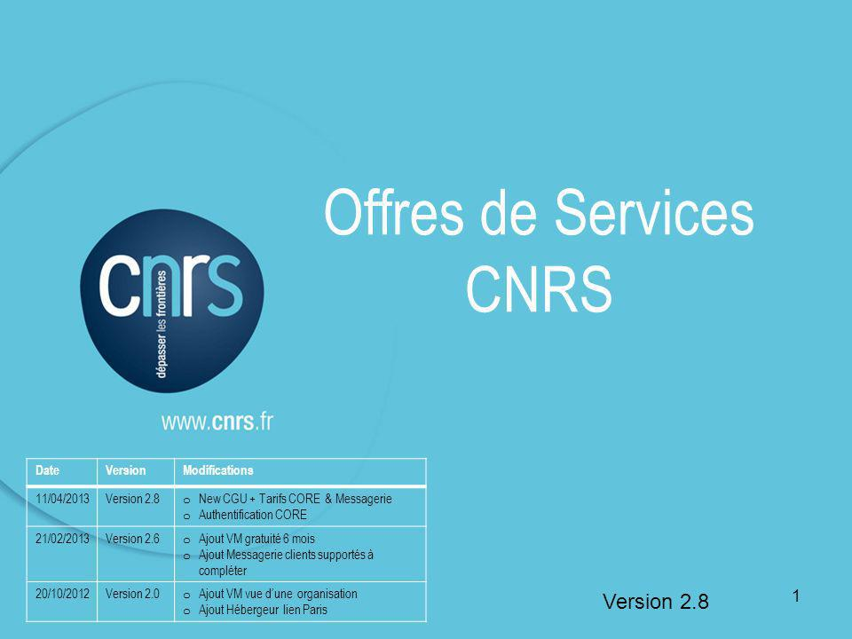 Offres de Services CNRS Version 2.8 DateVersionModifications 11/04/2013Version 2.8 o New CGU + Tarifs CORE & Messagerie o Authentification CORE 21/02/