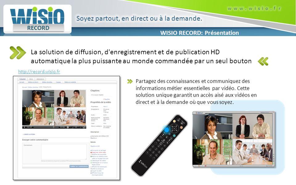 WISIO RECORD: Présentation RECORD La solution de diffusion, d enregistrement et de publication HD automatique la plus puissante au monde commandée par un seul bouton Partagez des connaissances et communiquez des informations métier essentielles par vidéo.