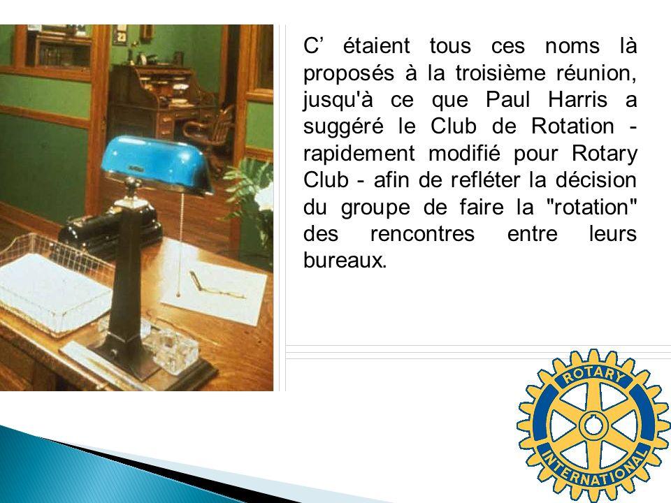 C étaient tous ces noms là proposés à la troisième réunion, jusqu à ce que Paul Harris a suggéré le Club de Rotation - rapidement modifié pour Rotary Club - afin de refléter la décision du groupe de faire la rotation des rencontres entre leurs bureaux.