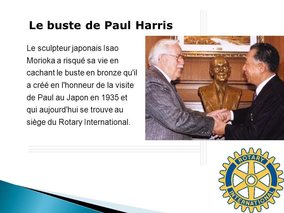 Le buste de Paul Harris Le sculpteur japonais Isao Morioka a risqué sa vie en cachant le buste en bronze qu il a créé en l honneur de la visite de Paul au Japon en 1935 et qui aujourd hui se trouve au siège du Rotary International.