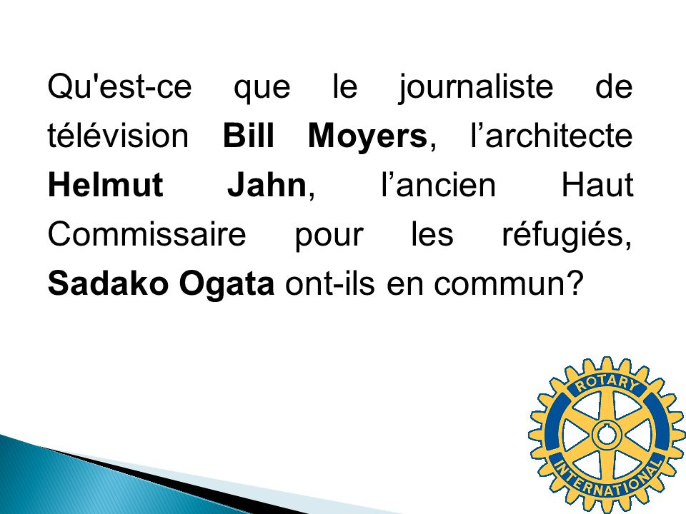 Qu'est-ce que le journaliste de télévision Bill Moyers, larchitecte Helmut Jahn, lancien Haut Commissaire pour les réfugiés, Sadako Ogata ont-ils en c
