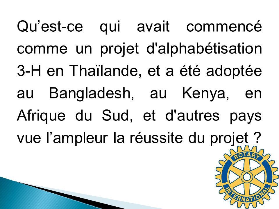 Quest-ce qui avait commencé comme un projet d alphabétisation 3-H en Thaïlande, et a été adoptée au Bangladesh, au Kenya, en Afrique du Sud, et d autres pays vue lampleur la réussite du projet ?
