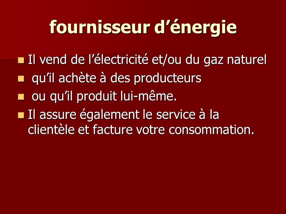 fournisseur dénergie Il vend de lélectricité et/ou du gaz naturel Il vend de lélectricité et/ou du gaz naturel quil achète à des producteurs quil achète à des producteurs ou quil produit lui-même.