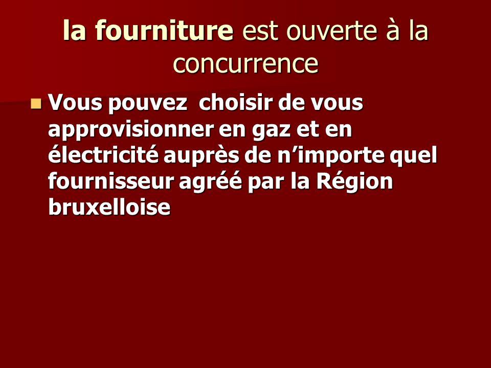 la fourniture est ouverte à la concurrence Vous pouvez choisir de vous approvisionner en gaz et en électricité auprès de nimporte quel fournisseur agréé par la Région bruxelloise Vous pouvez choisir de vous approvisionner en gaz et en électricité auprès de nimporte quel fournisseur agréé par la Région bruxelloise
