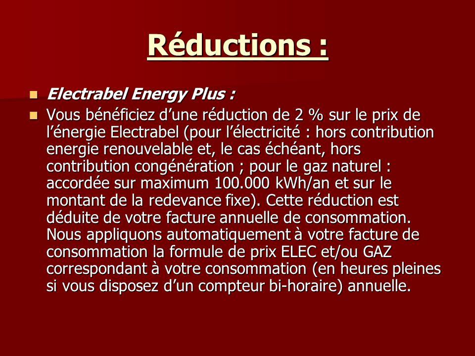 Réductions : Electrabel Energy Plus : Electrabel Energy Plus : Vous bénéficiez dune réduction de 2 % sur le prix de lénergie Electrabel (pour lélectricité : hors contribution energie renouvelable et, le cas échéant, hors contribution congénération ; pour le gaz naturel : accordée sur maximum 100.000 kWh/an et sur le montant de la redevance fixe).