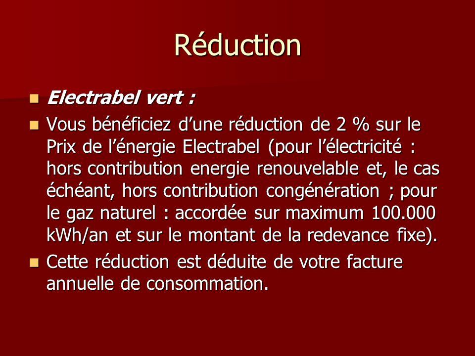 Réduction Electrabel vert : Electrabel vert : Vous bénéficiez dune réduction de 2 % sur le Prix de lénergie Electrabel (pour lélectricité : hors contribution energie renouvelable et, le cas échéant, hors contribution congénération ; pour le gaz naturel : accordée sur maximum 100.000 kWh/an et sur le montant de la redevance fixe).
