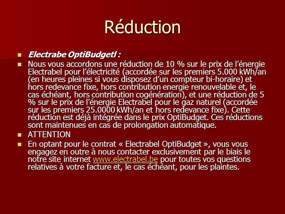 Réduction Electrabe OptiBudgetl : Electrabe OptiBudgetl : Nous vous accordons une réduction de 10 % sur le prix de lénergie Electrabel pour lélectricité (accordée sur les premiers 5.000 kWh/an (en heures pleines si vous disposez dun compteur bi-horaire) et hors redevance fixe, hors contribution energie renouvelable et, le cas échéant, hors contribution cogénération), et une réduction de 5 % sur le prix de lénergie Electrabel pour le gaz naturel (accordée sur les premiers 25.0000 kWh/an et hors redevance fixe).