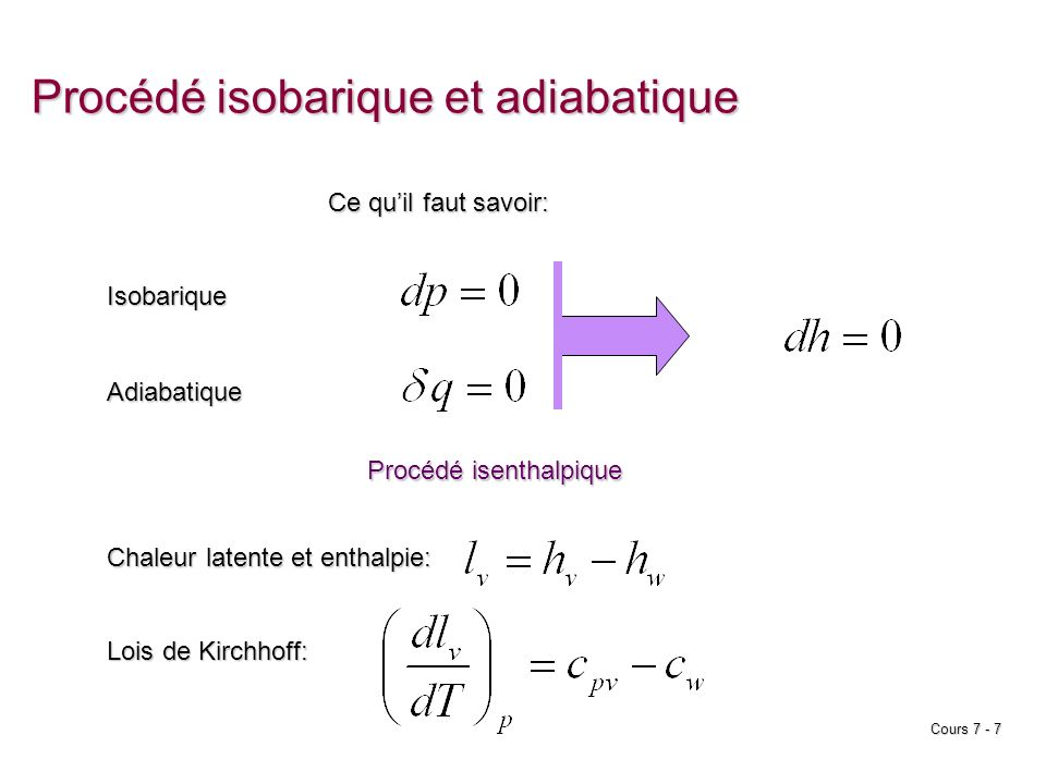 Cours 7 - 8 Procédé isobarique et adiabatique Système thermodynamique État initial: T, p, m, m v, m w État final: T, p, m, m v, m w dh = 0 Équation du procédé isenthalpique : démonstration