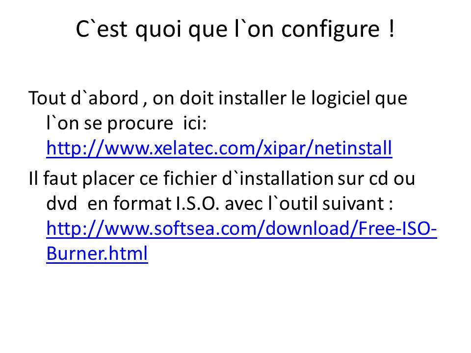C`est quoi que l`on configure ! Tout d`abord, on doit installer le logiciel que l`on se procure ici: http://www.xelatec.com/xipar/netinstall http://ww