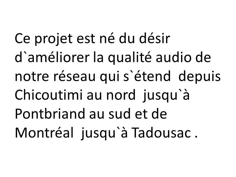 Ce projet est né du désir d`améliorer la qualité audio de notre réseau qui s`étend depuis Chicoutimi au nord jusqu`à Pontbriand au sud et de Montréal