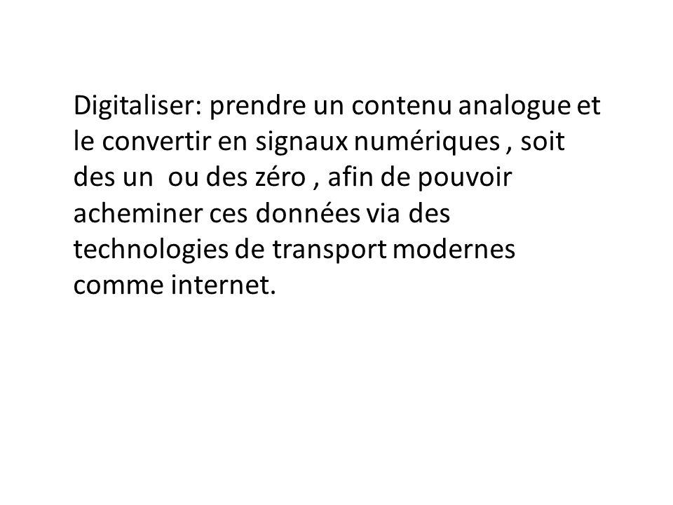 Digitaliser: prendre un contenu analogue et le convertir en signaux numériques, soit des un ou des zéro, afin de pouvoir acheminer ces données via des