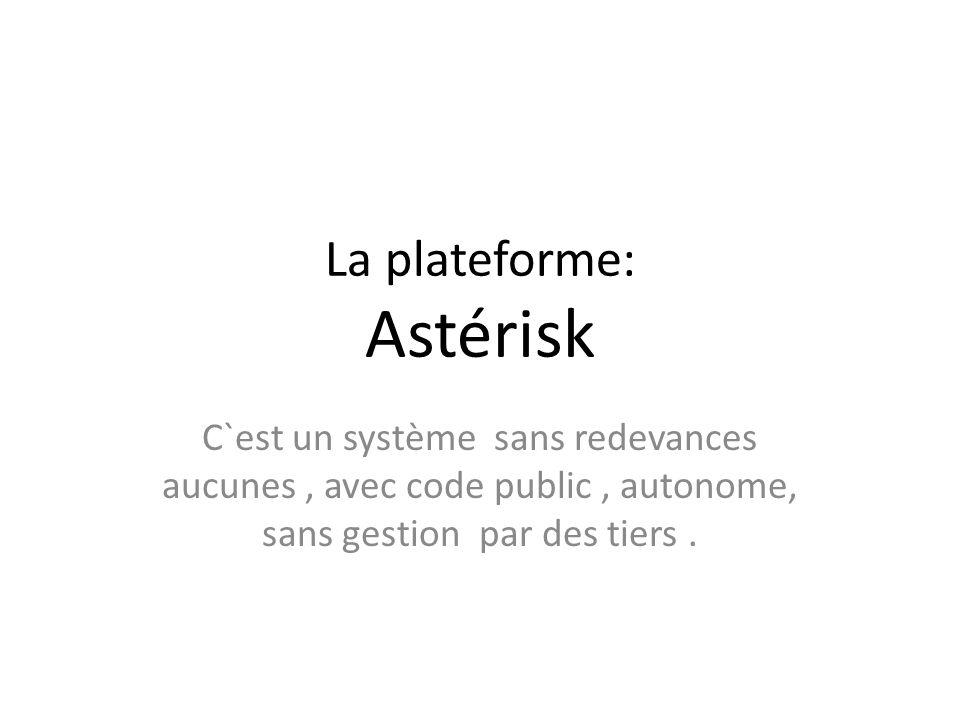 La plateforme: Astérisk C`est un système sans redevances aucunes, avec code public, autonome, sans gestion par des tiers.