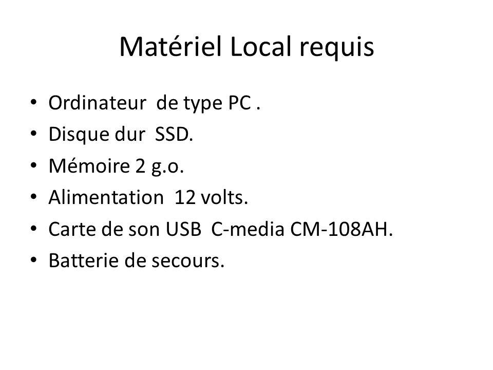 Matériel Local requis Ordinateur de type PC. Disque dur SSD. Mémoire 2 g.o. Alimentation 12 volts. Carte de son USB C-media CM-108AH. Batterie de seco