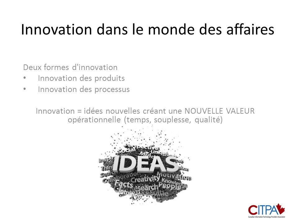 Innovation dans le monde des affaires Deux formes d innovation Innovation des produits Innovation des processus Innovation = idées nouvelles créant une NOUVELLE VALEUR opérationnelle (temps, souplesse, qualité)