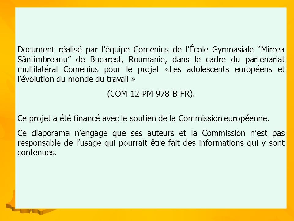 Document réalisé par léquipe Comenius de lÉcole Gymnasiale Mircea Sântimbreanu de Bucarest, Roumanie, dans le cadre du partenariat multilatéral Comenius pour le projet «Les adolescents européens et lévolution du monde du travail » (COM-12-PM-978-B-FR).