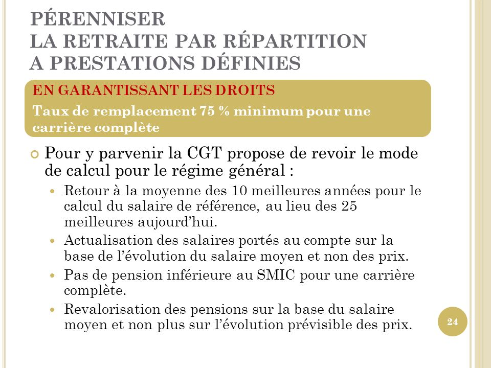 PÉRENNISER LA RETRAITE PAR RÉPARTITION A PRESTATIONS DÉFINIES Pour y parvenir la CGT propose de revoir le mode de calcul pour le régime général : Reto