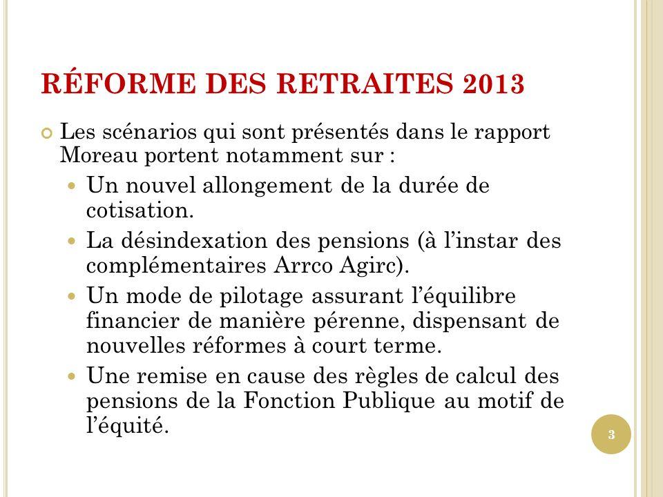 RÉFORME DES RETRAITES 2013 Les scénarios qui sont présentés dans le rapport Moreau portent notamment sur : Un nouvel allongement de la durée de cotisa