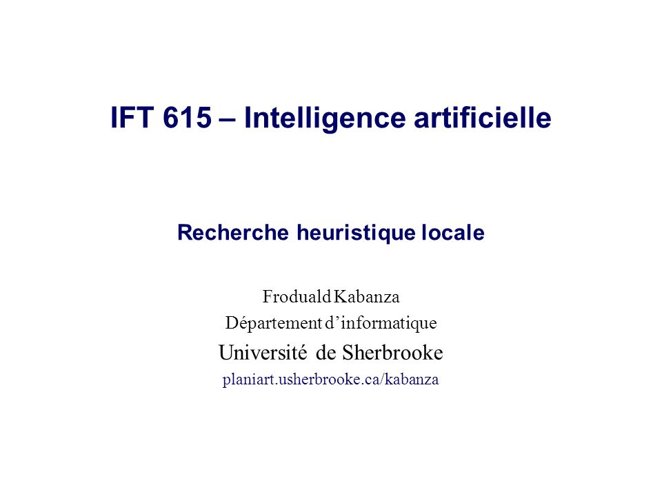 © Froduald Kabanza12IFT615 Algorithme Simulated Annealing problem.I NITIAL -S TATE ) next.V ALUE - current.V ALUE plus T est petit, plus e ΔE / T est petite