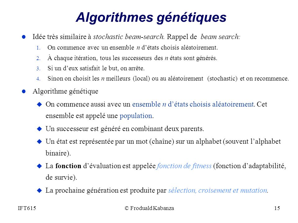 © Froduald Kabanza15IFT615 Algorithmes génétiques l Idée très similaire à stochastic beam-search. Rappel de beam search : 1. On commence avec un ensem