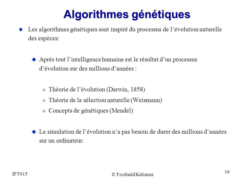 IFT615 © Froduald Kabanza 16 Algorithmes génétiques l Les algorithmes génétiques sont inspiré du processus de lévolution naturelle des espèces: u Aprè