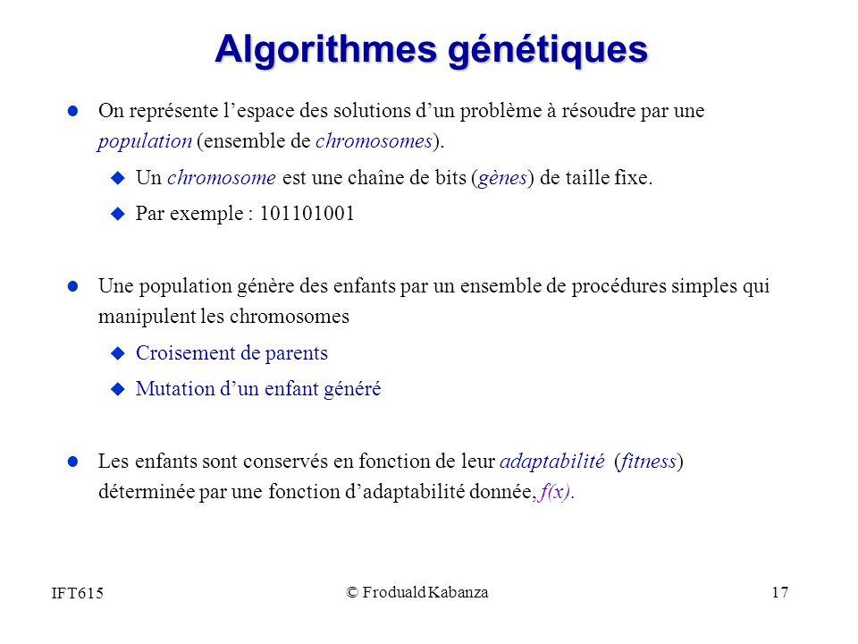 IFT615 © Froduald Kabanza 17 Algorithmes génétiques l On représente lespace des solutions dun problème à résoudre par une population (ensemble de chro