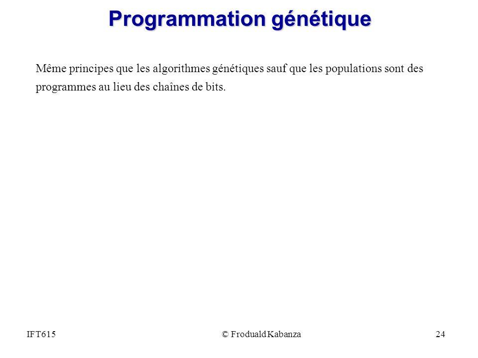 IFT615© Froduald Kabanza24 Programmation génétique Même principes que les algorithmes génétiques sauf que les populations sont des programmes au lieu