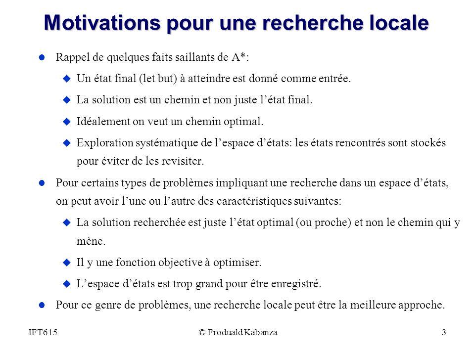 © Froduald Kabanza3IFT615 Motivations pour une recherche locale l Rappel de quelques faits saillants de A*: u Un état final (let but) à atteindre est