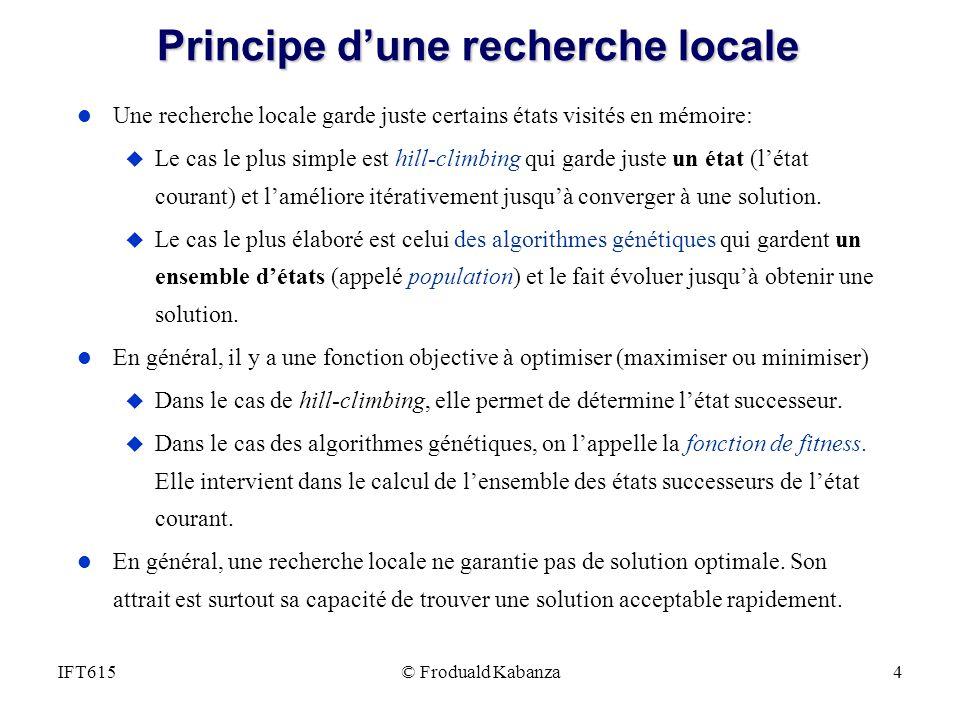 © Froduald Kabanza4IFT615 Principe dune recherche locale l Une recherche locale garde juste certains états visités en mémoire: u Le cas le plus simple