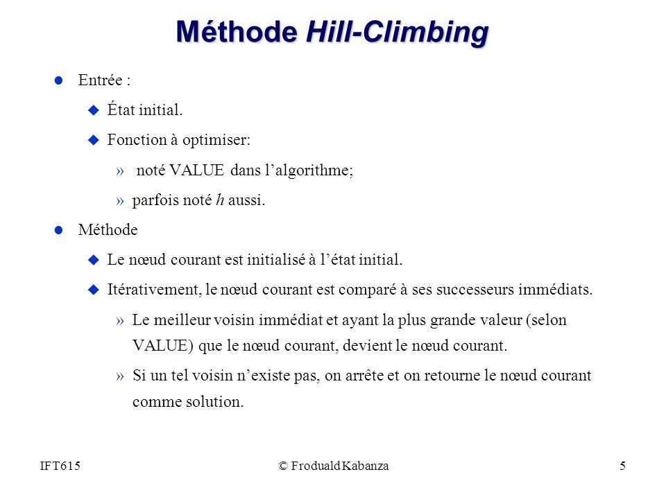 © Froduald Kabanza5IFT615 Méthode Hill-Climbing l Entrée : u État initial. u Fonction à optimiser: » noté VALUE dans lalgorithme; »parfois noté h auss