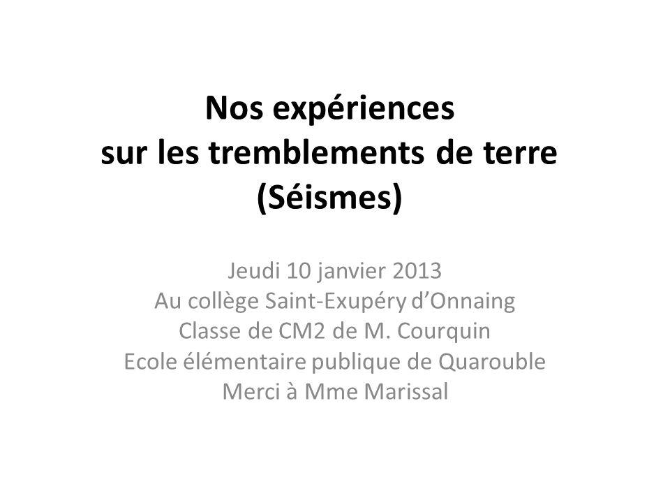 Nos expériences sur les tremblements de terre (Séismes) Jeudi 10 janvier 2013 Au collège Saint-Exupéry dOnnaing Classe de CM2 de M. Courquin Ecole élé