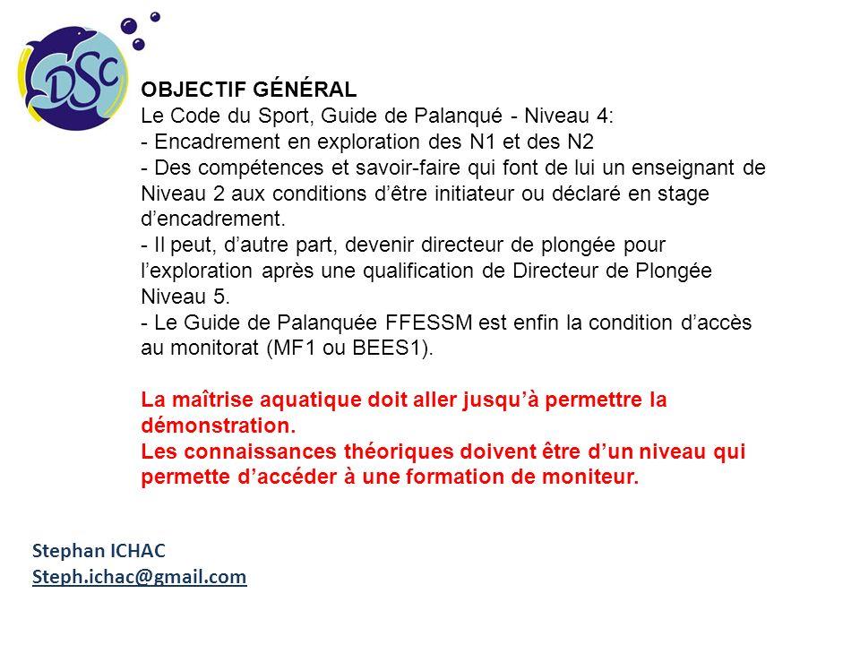 Stephan ICHAC Steph.ichac@gmail.com OBJECTIF GÉNÉRAL Le Code du Sport, Guide de Palanqué - Niveau 4: - Encadrement en exploration des N1 et des N2 - D