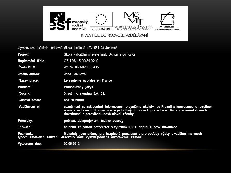 Gymnázium a Střední odborná škola, Lužická 423, 551 23 Jaroměř Projekt: Škola v digitálním světě aneb Uchop svoji šanci Registrační číslo: CZ.1.07/1.5.00/34.0210 Číslo DUM: VY_32_INOVACE_5A19 Jméno autora:Jana Jašíková Název práce:Le systeme scolaire en France Předmět:Francouzský jazyk Ročník:3.