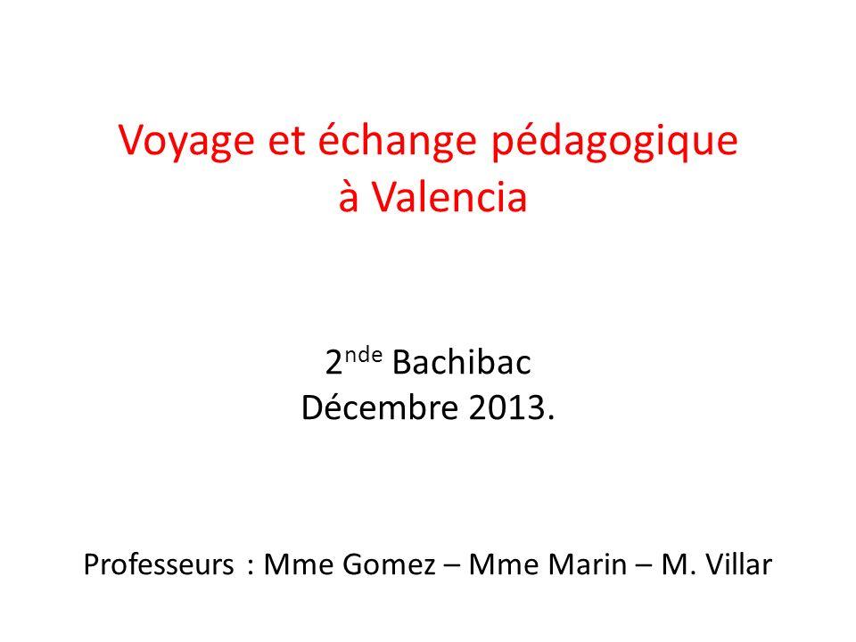 Voyage et échange pédagogique à Valencia 2 nde Bachibac Décembre 2013. Professeurs : Mme Gomez – Mme Marin – M. Villar